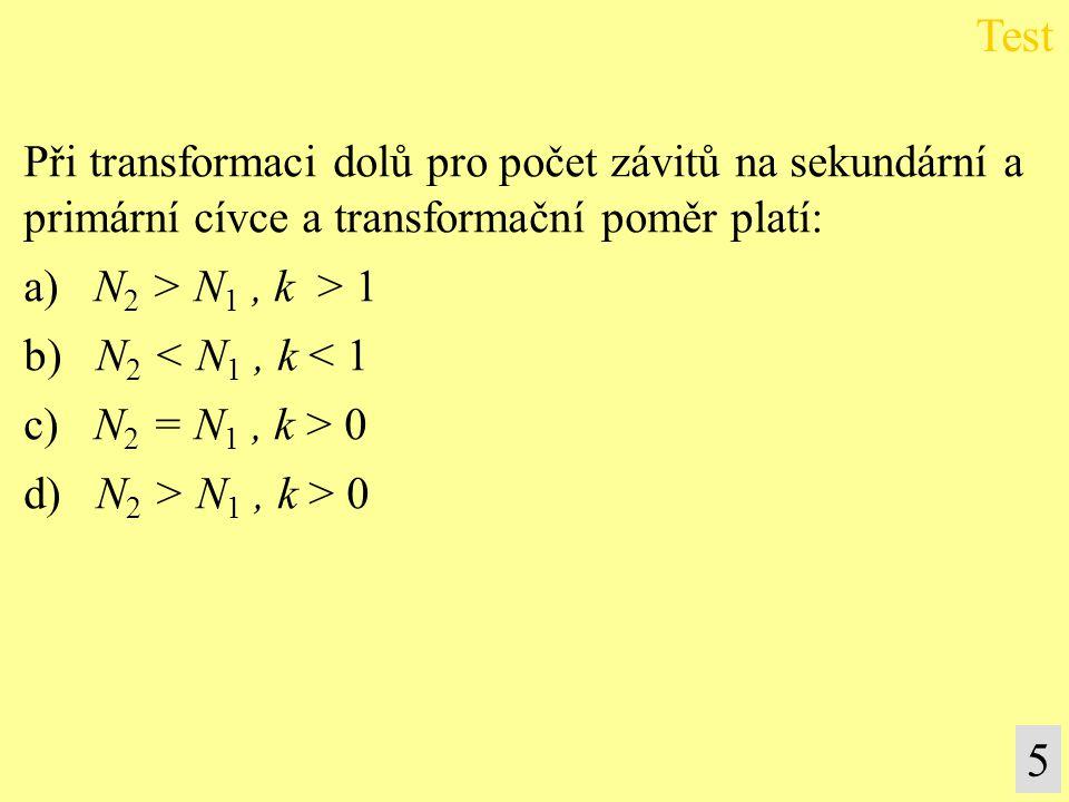 5 Při transformaci dolů pro počet závitů na sekundární a primární cívce a transformační poměr platí: a) N 2 > N 1, k > 1 b) N 2 < N 1, k < 1 c) N 2 =
