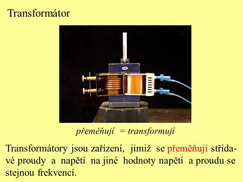 přeměňují = transformují Transformátor Transformátory jsou zařízení, jimiž se přeměňují střída- vé proudy a napětí na jiné hodnoty napětí a proudu se