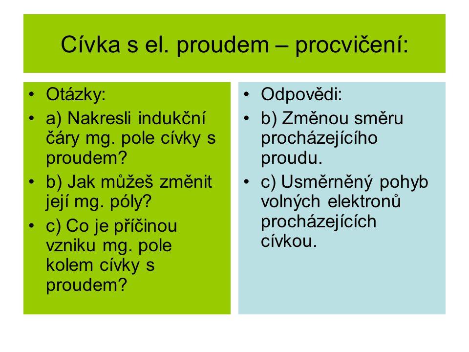 Cívka s el. proudem – procvičení: Otázky: a) Nakresli indukční čáry mg. pole cívky s proudem? b) Jak můžeš změnit její mg. póly? c) Co je příčinou vzn