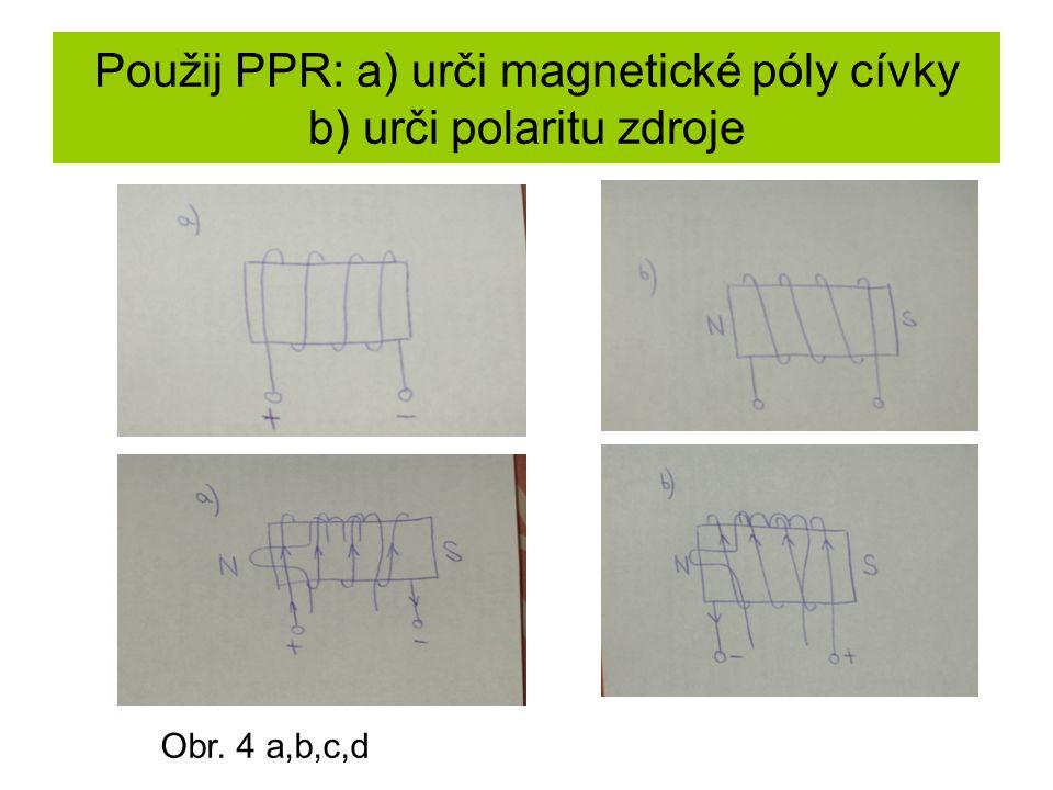 Použij PPR: a) urči magnetické póly cívky b) urči polaritu zdroje Obr. 4 a,b,c,d