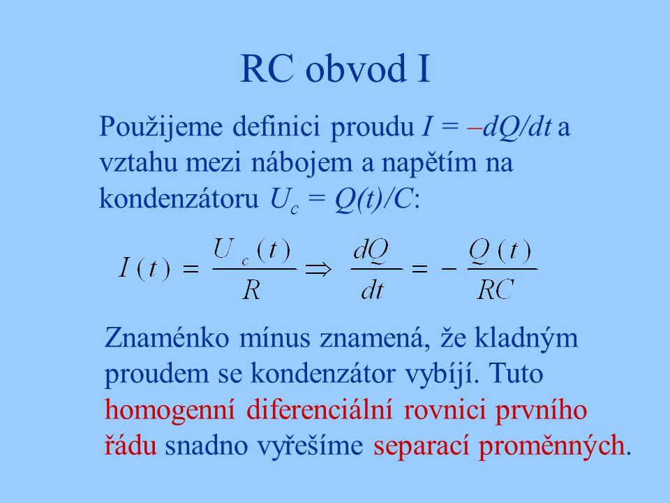 RC obvod I Použijeme definici proudu I = –dQ/dt a vztahu mezi nábojem a napětím na kondenzátoru U c = Q(t)/C: Znaménko mínus znamená, že kladným proudem se kondenzátor vybíjí.