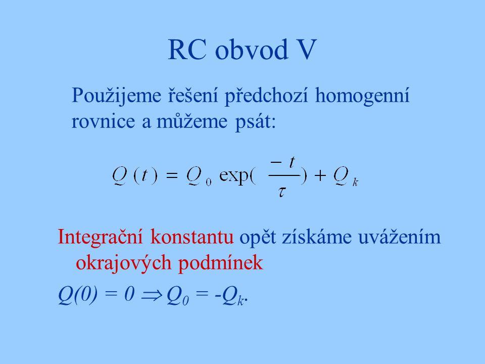 RC obvod V Použijeme řešení předchozí homogenní rovnice a můžeme psát: Integrační konstantu opět získáme uvážením okrajových podmínek Q(0) = 0  Q 0 = -Q k.