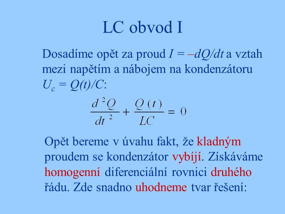 LC obvod I Dosadíme opět za proud I = –dQ/dt a vztah mezi napětím a nábojem na kondenzátoru U c = Q(t)/C: Opět bereme v úvahu fakt, že kladným proudem se kondenzátor vybíjí.