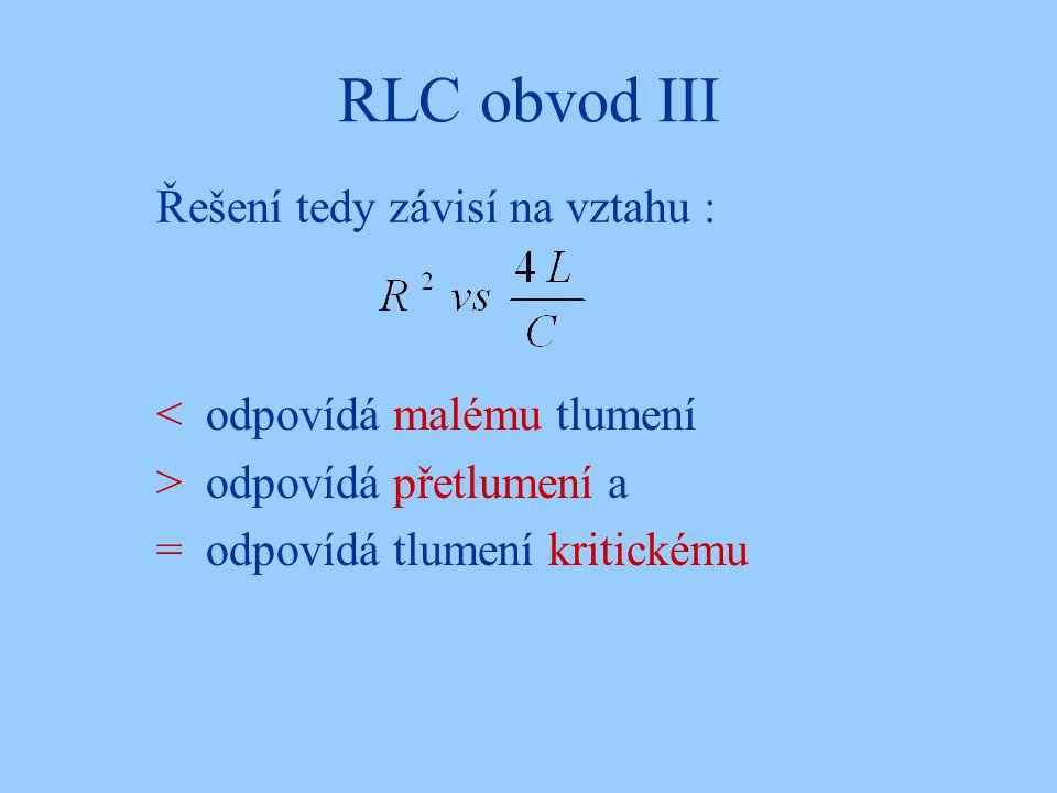 RLC obvod III Řešení tedy závisí na vztahu : < odpovídá malému tlumení > odpovídá přetlumení a = odpovídá tlumení kritickému
