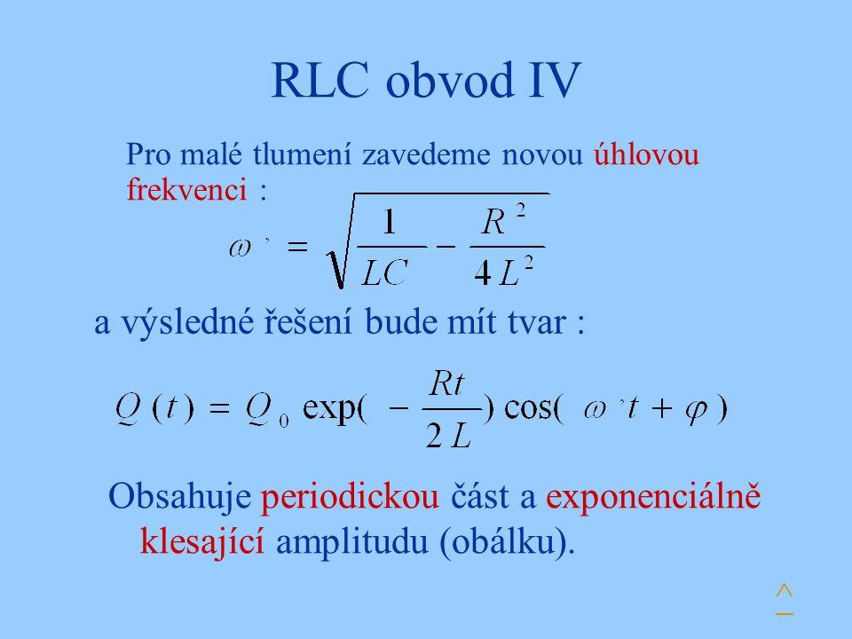 RLC obvod IV Pro malé tlumení zavedeme novou úhlovou frekvenci : a výsledné řešení bude mít tvar : Obsahuje periodickou část a exponenciálně klesající amplitudu (obálku).