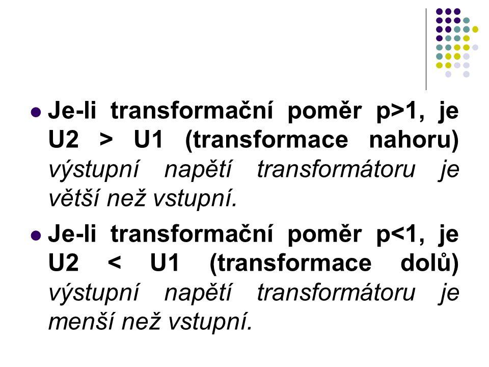 Je-li transformační poměr p>1, je U2 > U1 (transformace nahoru) výstupní napětí transformátoru je větší než vstupní. Je-li transformační poměr p<1, je
