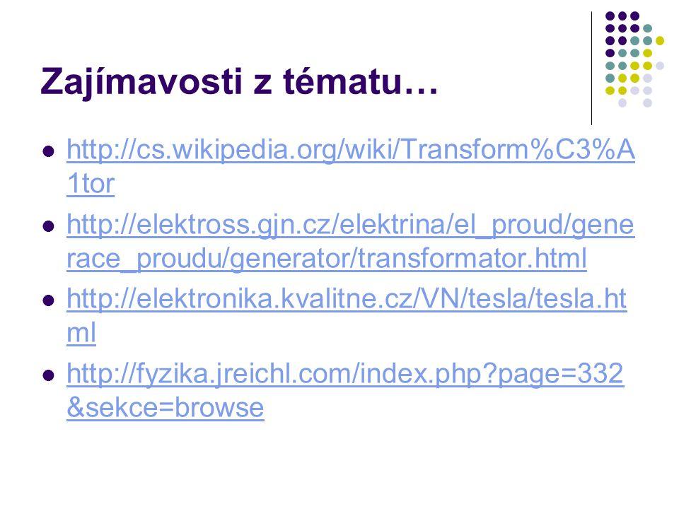 Zajímavosti z tématu… http://cs.wikipedia.org/wiki/Transform%C3%A 1tor http://cs.wikipedia.org/wiki/Transform%C3%A 1tor http://elektross.gjn.cz/elektrina/el_proud/gene race_proudu/generator/transformator.html http://elektross.gjn.cz/elektrina/el_proud/gene race_proudu/generator/transformator.html http://elektronika.kvalitne.cz/VN/tesla/tesla.ht ml http://elektronika.kvalitne.cz/VN/tesla/tesla.ht ml http://fyzika.jreichl.com/index.php?page=332 &sekce=browse http://fyzika.jreichl.com/index.php?page=332 &sekce=browse