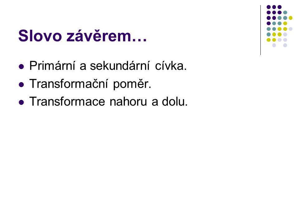 Slovo závěrem… Primární a sekundární cívka. Transformační poměr. Transformace nahoru a dolu.