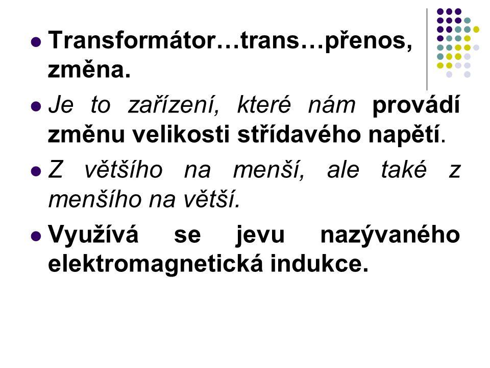 Transformátor…trans…přenos, změna. Je to zařízení, které nám provádí změnu velikosti střídavého napětí. Z většího na menší, ale také z menšího na větš