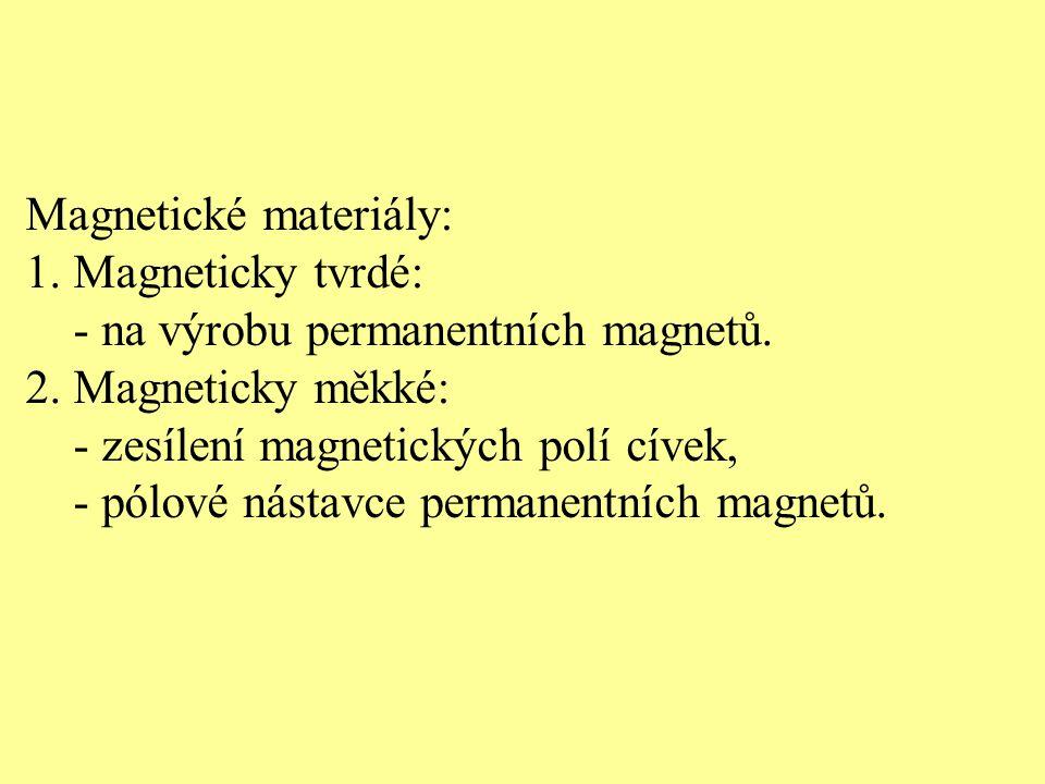 Magnetické materiály: 1. Magneticky tvrdé: - na výrobu permanentních magnetů. 2. Magneticky měkké: - zesílení magnetických polí cívek, - pólové nástav