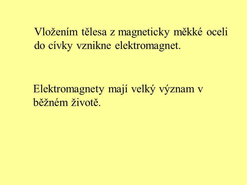 Vložením tělesa z magneticky měkké oceli do cívky vznikne elektromagnet. Elektromagnety mají velký význam v běžném životě.