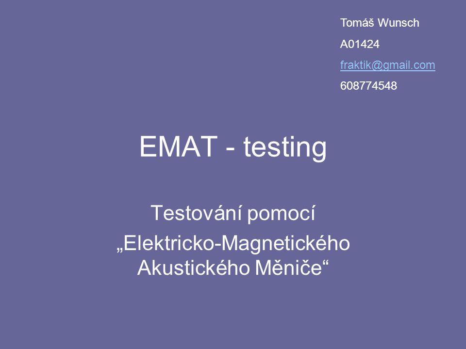 """EMAT - testing Testování pomocí """"Elektricko-Magnetického Akustického Měniče"""" Tomáš Wunsch A01424 fraktik@gmail.com 608774548"""