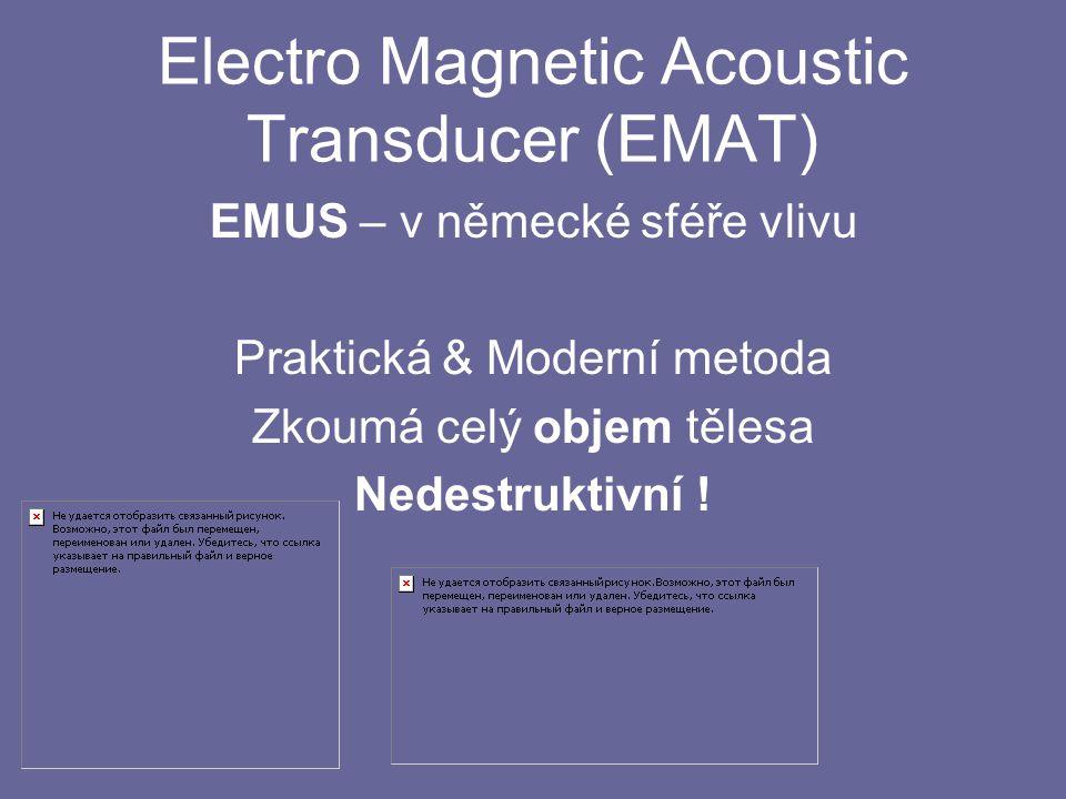 Electro Magnetic Acoustic Transducer (EMAT) EMUS – v německé sféře vlivu Praktická & Moderní metoda Zkoumá celý objem tělesa Nedestruktivní !