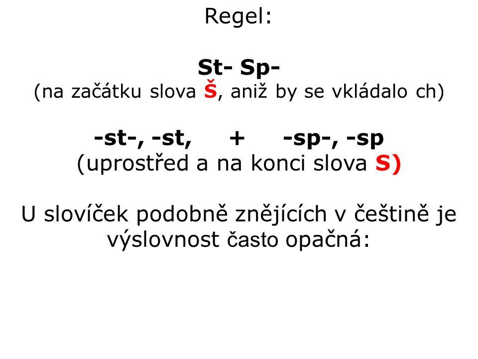Regel: St- Sp- (na začátku slova Š, aniž by se vkládalo ch) -st-, -st, + -sp-, -sp (uprostřed a na konci slova S) U slovíček podobně znějících v češtině je výslovnost často opačná: