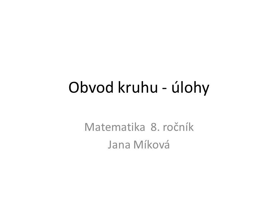Obvod kruhu - úlohy Matematika 8. ročník Jana Míková