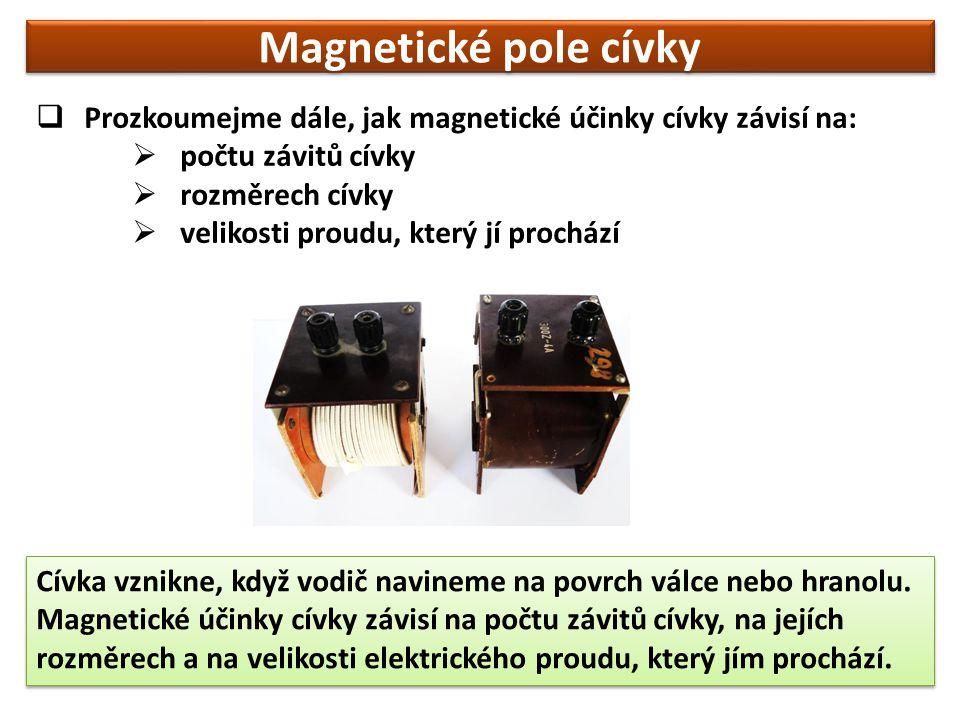  Prozkoumejme dále, jak magnetické účinky cívky závisí na:  počtu závitů cívky  rozměrech cívky  velikosti proudu, který jí prochází Magnetické po
