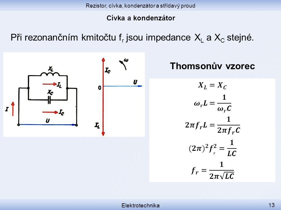 Rezistor, cívka, kondenzátor a střídavý proud Elektrotechnika 13 Při rezonančním kmitočtu f r jsou impedance X L a X C stejné. Thomsonův vzorec