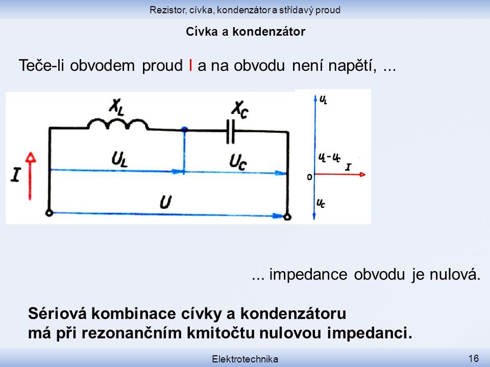 Rezistor, cívka, kondenzátor a střídavý proud Elektrotechnika 16 Teče-li obvodem proud I a na obvodu není napětí,...... impedance obvodu je nulová. Sé