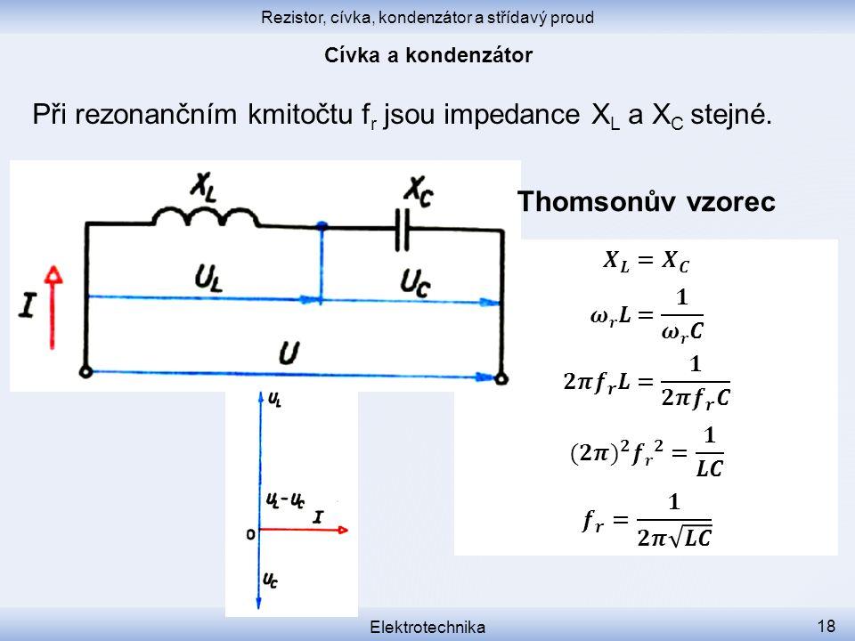 Rezistor, cívka, kondenzátor a střídavý proud Elektrotechnika 18 Při rezonančním kmitočtu f r jsou impedance X L a X C stejné. Thomsonův vzorec