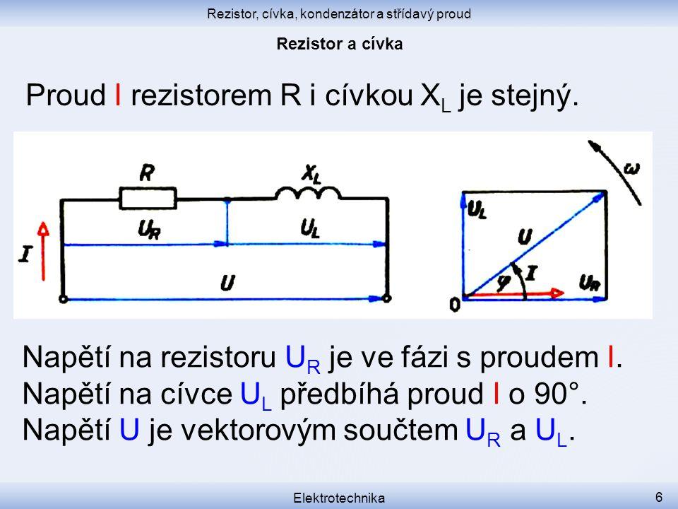 Rezistor, cívka, kondenzátor a střídavý proud Elektrotechnika 6 Proud I rezistorem R i cívkou X L je stejný. Napětí na rezistoru U R je ve fázi s prou