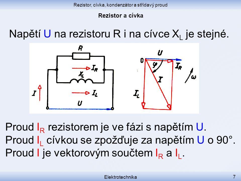 Rezistor, cívka, kondenzátor a střídavý proud Elektrotechnika 7 Napětí U na rezistoru R i na cívce X L je stejné. Proud I R rezistorem je ve fázi s na