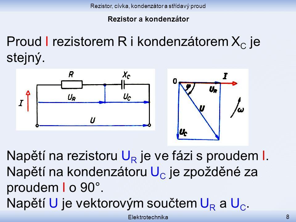 Rezistor, cívka, kondenzátor a střídavý proud Elektrotechnika 8 Proud I rezistorem R i kondenzátorem X C je stejný. Napětí na rezistoru U R je ve fázi