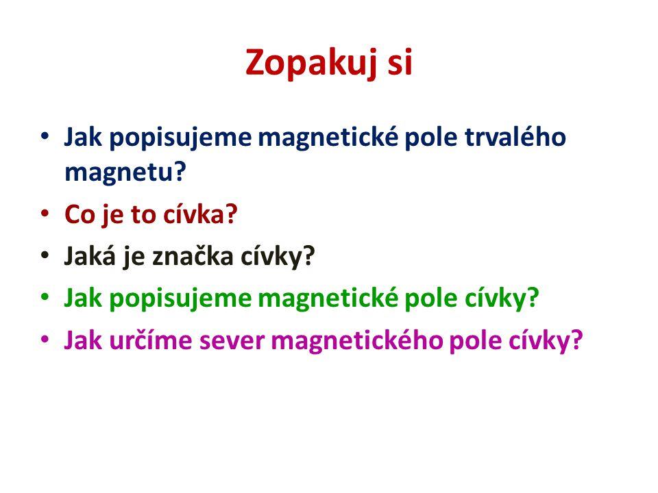 Zopakuj si Jak popisujeme magnetické pole trvalého magnetu? Co je to cívka? Jaká je značka cívky? Jak popisujeme magnetické pole cívky? Jak určíme sev