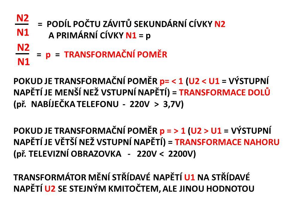 N1 N2 N1 N2 = PODÍL POČTU ZÁVITŮ SEKUNDÁRNÍ CÍVKY N2 A PRIMÁRNÍ CÍVKY N1 = p = p = TRANSFORMAČNÍ POMĚR POKUD JE TRANSFORMAČNÍ POMĚR p = ˃ 1 (U2 ˃ U1 = VÝSTUPNÍ NAPĚTÍ JE VĚTŠÍ NEŽ VSTUPNÍ NAPĚTÍ) = TRANSFORMACE NAHORU (př.