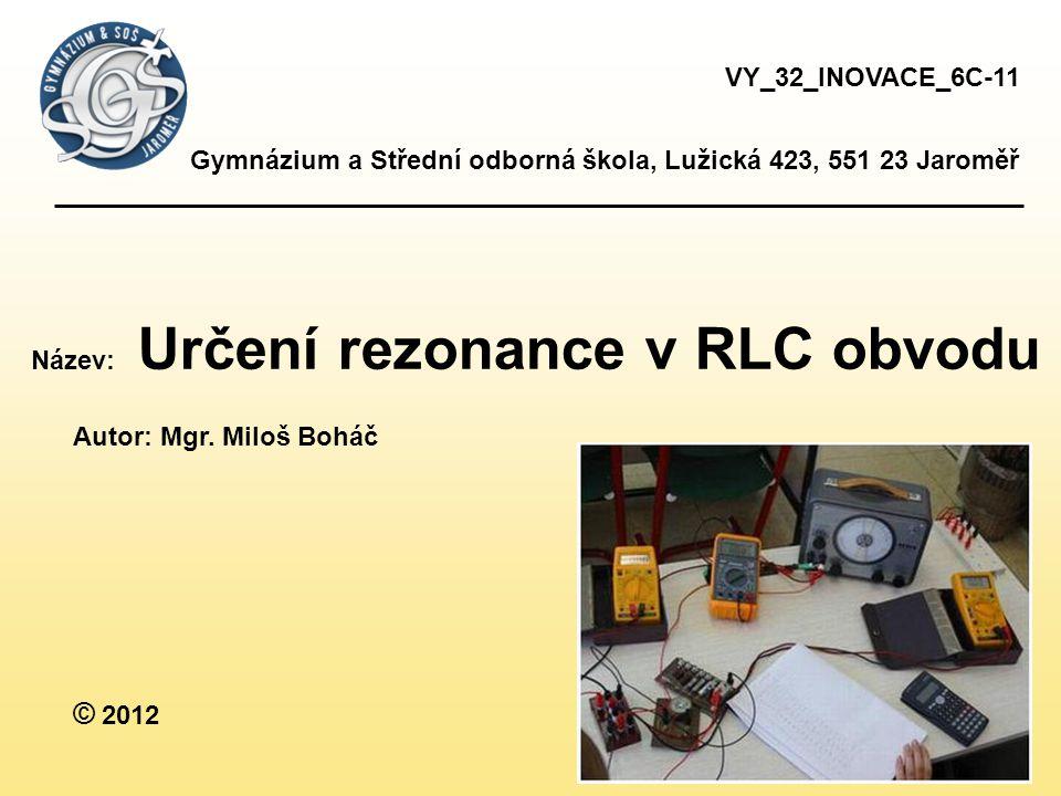 Gymnázium a Střední odborná škola, Lužická 423, 551 23 Jaroměř Název: Určení rezonance v RLC obvodu Autor: Mgr.