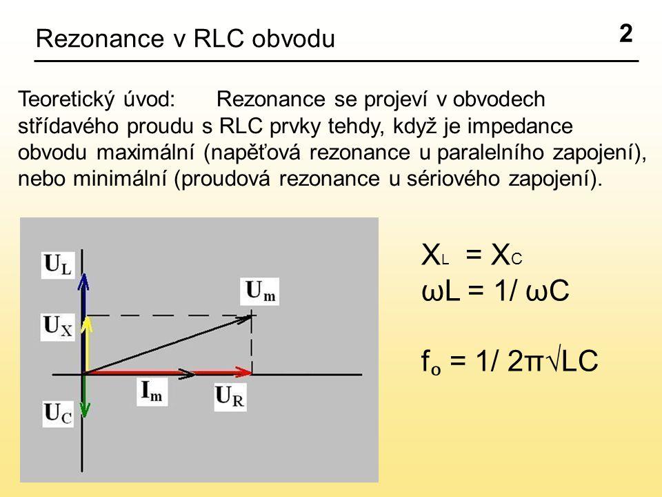 2 Rezonance v RLC obvodu Teoretický úvod:Rezonance se projeví v obvodech střídavého proudu s RLC prvky tehdy, když je impedance obvodu maximální (napěťová rezonance u paralelního zapojení), nebo minimální (proudová rezonance u sériového zapojení).