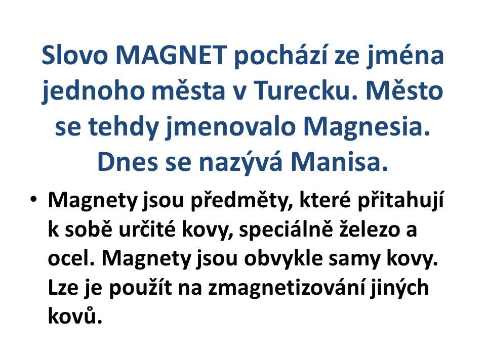 Slovo MAGNET pochází ze jména jednoho města v Turecku. Město se tehdy jmenovalo Magnesia. Dnes se nazývá Manisa. Magnety jsou předměty, které přitahuj