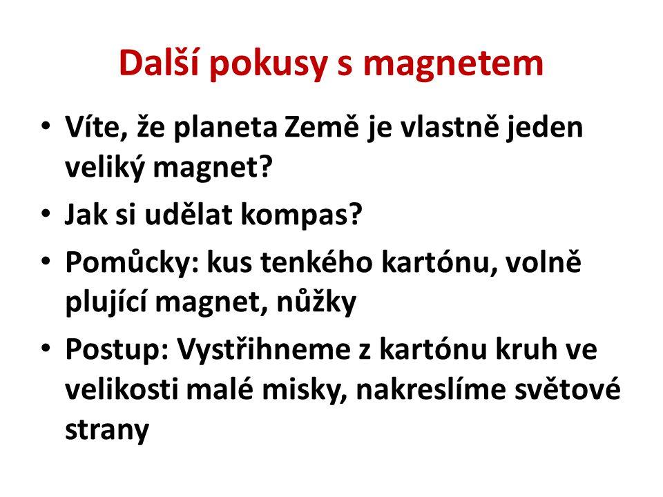Další pokusy s magnetem Víte, že planeta Země je vlastně jeden veliký magnet? Jak si udělat kompas? Pomůcky: kus tenkého kartónu, volně plující magnet