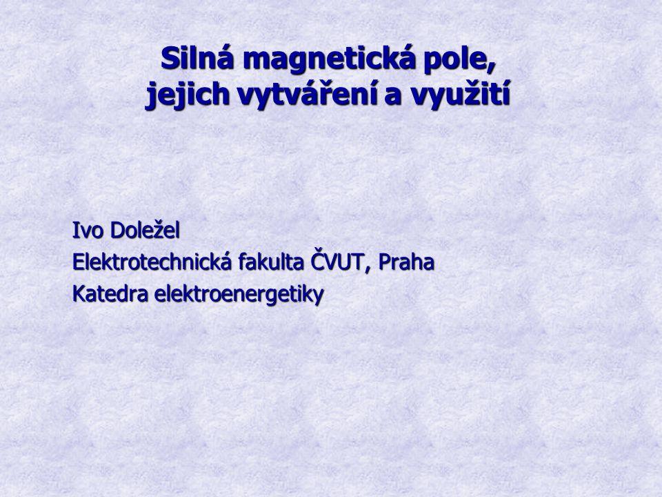 Silná magnetická pole, jejich vytváření a využití Ivo Doležel Elektrotechnická fakulta ČVUT, Praha Katedra elektroenergetiky