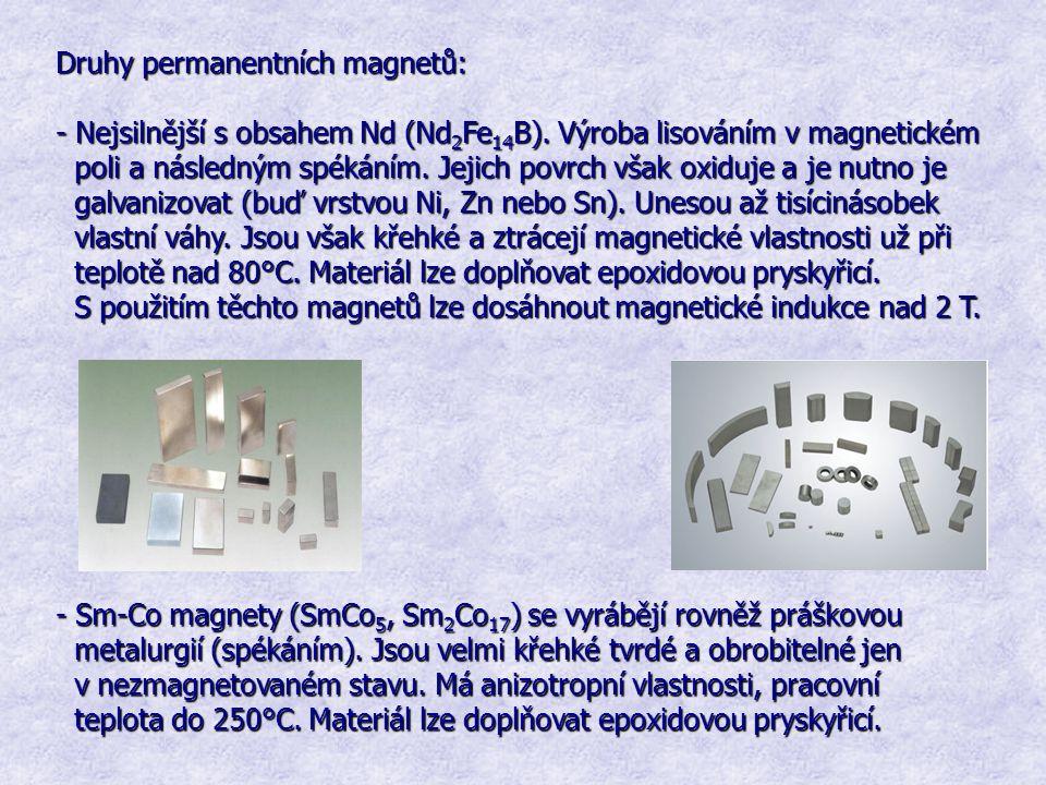 Druhy permanentních magnetů: - Nejsilnější s obsahem Nd (Nd 2 Fe 14 B). Výroba lisováním v magnetickém poli a následným spékáním. Jejich povrch však o