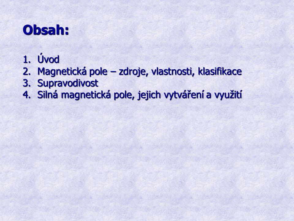 Obsah: 1.Úvod 2.Magnetická pole – zdroje, vlastnosti, klasifikace 3.Supravodivost 4.Silná magnetická pole, jejich vytváření a využití