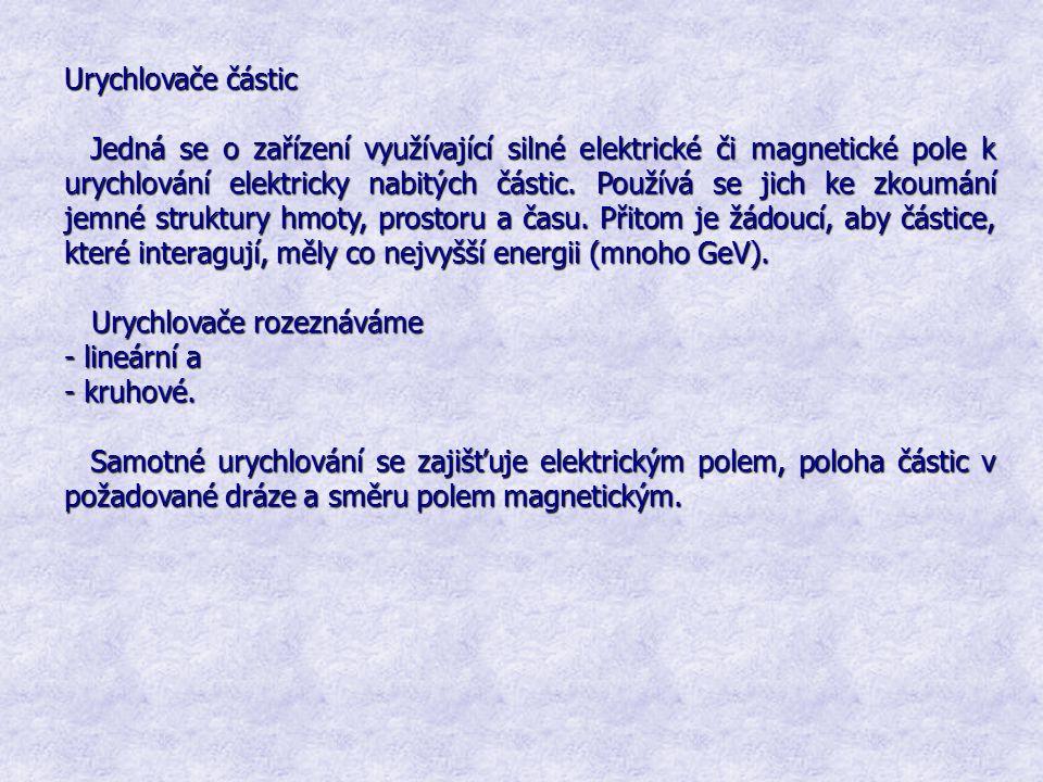 Urychlovače částic Jedná se o zařízení využívající silné elektrické či magnetické pole k urychlování elektricky nabitých částic. Používá se jich ke zk