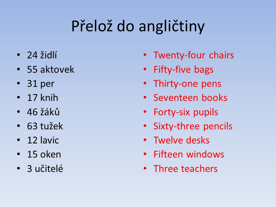 Přelož do angličtiny 24 židlí 55 aktovek 31 per 17 knih 46 žáků 63 tužek 12 lavic 15 oken 3 učitelé Twenty-four chairs Fifty-five bags Thirty-one pens Seventeen books Forty-six pupils Sixty-three pencils Twelve desks Fifteen windows Three teachers
