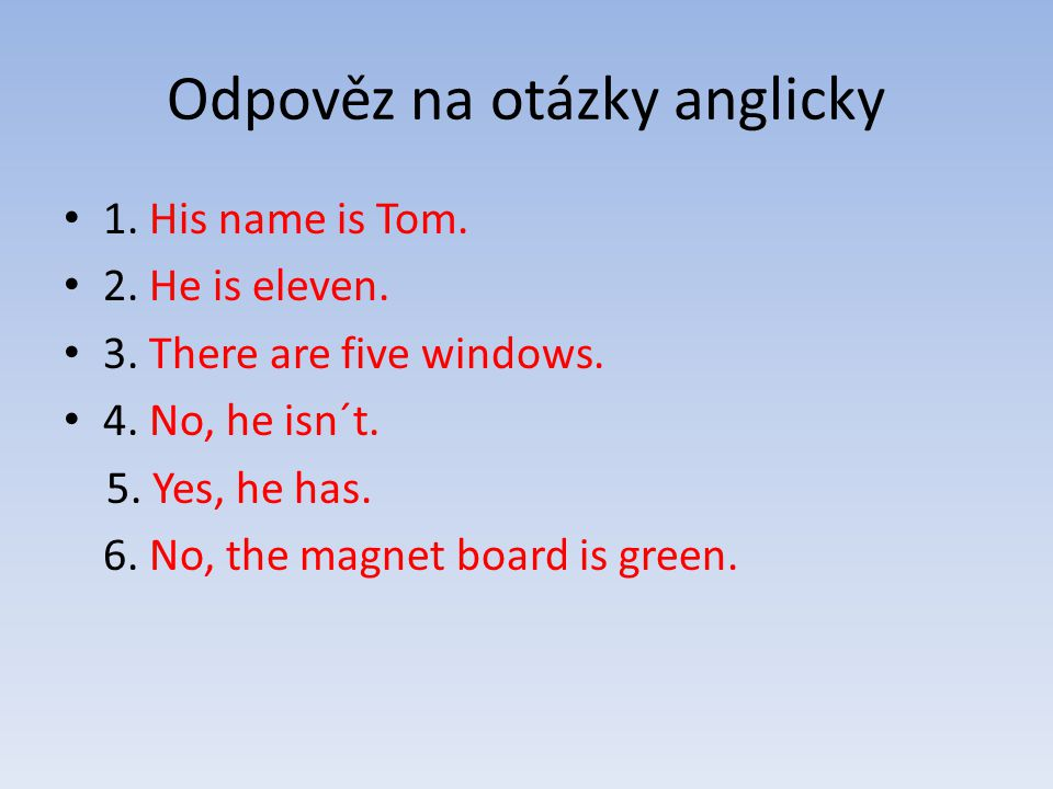 Odpověz na otázky anglicky 1. His name is Tom. 2. He is eleven. 3. There are five windows. 4. No, he isn´t. 5. Yes, he has. 6. No, the magnet board is