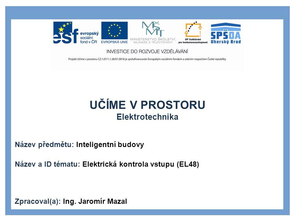 UČÍME V PROSTORU Elektrotechnika Název předmětu: Inteligentní budovy Název a ID tématu: Elektrická kontrola vstupu (EL48) Zpracoval(a): Ing.