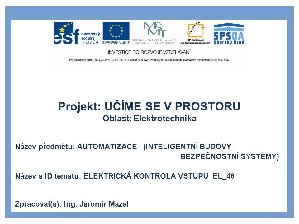 Projekt: UČÍME SE V PROSTORU Oblast: Elektrotechnika Název předmětu: AUTOMATIZACE (INTELIGENTNÍ BUDOVY- BEZPEČNOSTNÍ SYSTÉMY) Název a ID tématu: ELEKTRICKÁ KONTROLA VSTUPU EL_48 Zpracoval(a): Ing.