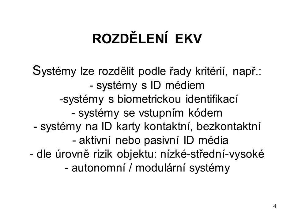 ROZDĚLENÍ EKV S ystémy lze rozdělit podle řady kritérií, např.: - systémy s ID médiem -systémy s biometrickou identifikací - systémy se vstupním kódem - systémy na ID karty kontaktní, bezkontaktní - aktivní nebo pasivní ID média - dle úrovně rizik objektu: nízké-střední-vysoké - autonomní / modulární systémy 4