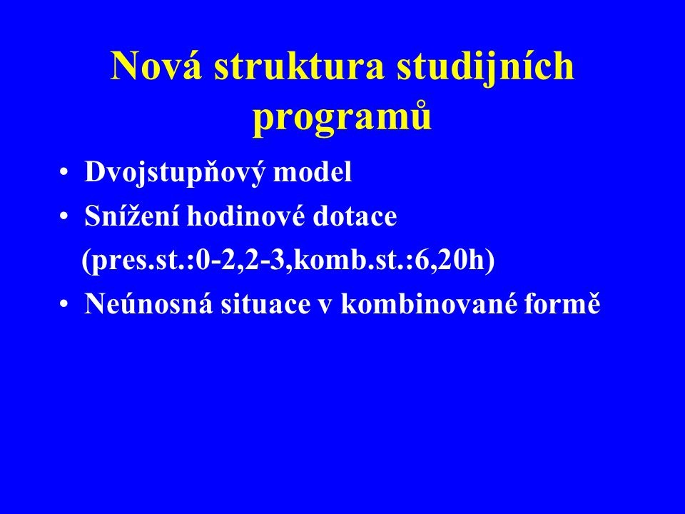Nová struktura studijních programů Dvojstupňový model Snížení hodinové dotace (pres.st.:0-2,2-3,komb.st.:6,20h) Neúnosná situace v kombinované formě
