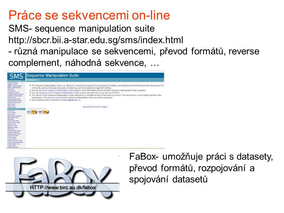 Práce se sekvencemi on-line SMS- sequence manipulation suite http://sbcr.bii.a-star.edu.sg/sms/index.html - různá manipulace se sekvencemi, převod formátů, reverse complement, náhodná sekvence, … FaBox- umožňuje práci s datasety, převod formátů, rozpojování a spojování datasetů