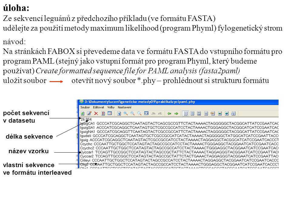 úloha: Ze sekvencí leguánů z předchozího příkladu (ve formátu FASTA) udělejte za použití metody maximum likelihood (program Phyml) fylogenetický strom návod: Na stránkách FABOX si převedeme data ve formátu FASTA do vstupního formátu pro program PAML (stejný jako vstupní formát pro program Phyml, který budeme používat) Create formatted sequence file for PAML analysis (fasta2paml) uložit soubor otevřít nový soubor *.phy – prohlédnout si strukturu formátu počet sekvencí v datasetu délka sekvence název vzorku vlastní sekvence ve formátu interleaved