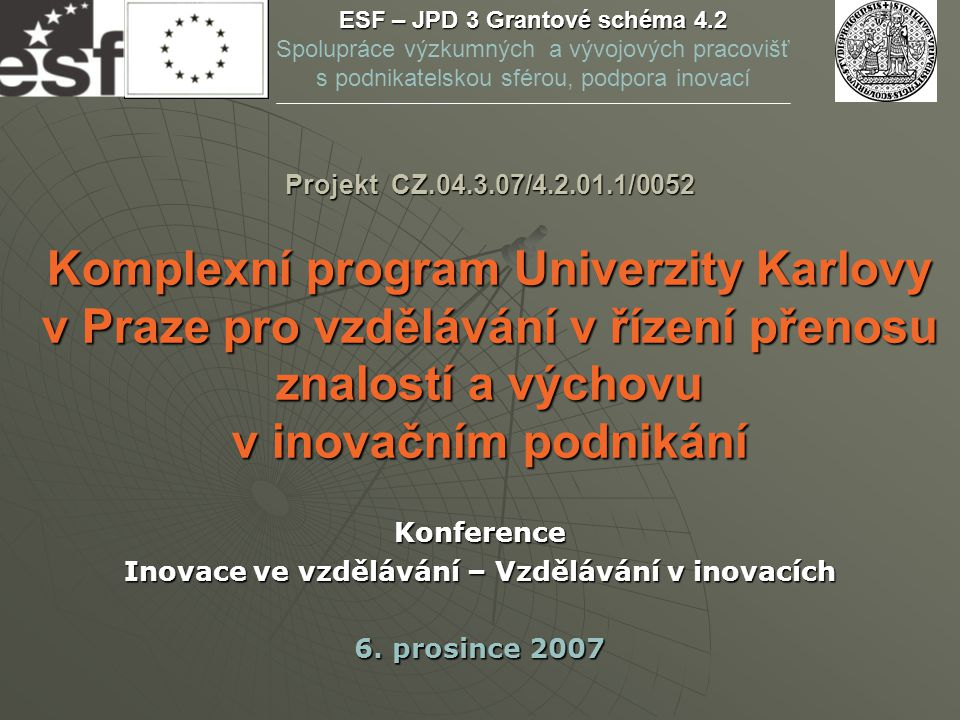 Projekt CZ.04.3.07/4.2.01.1/0052 Komplexní program Univerzity Karlovy v Praze pro vzdělávání v řízení přenosu znalostí a výchovu v inovačním podnikání Konference Inovace ve vzdělávání – Vzdělávání v inovacích 6.