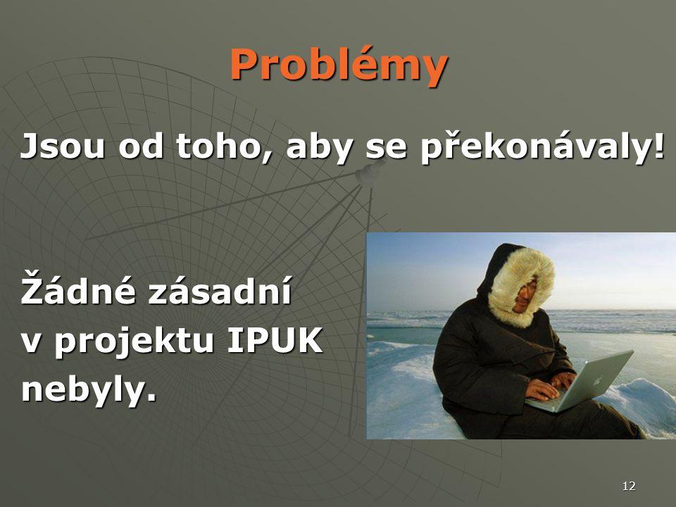 12 Problémy Jsou od toho, aby se překonávaly! Žádné zásadní v projektu IPUK nebyly.