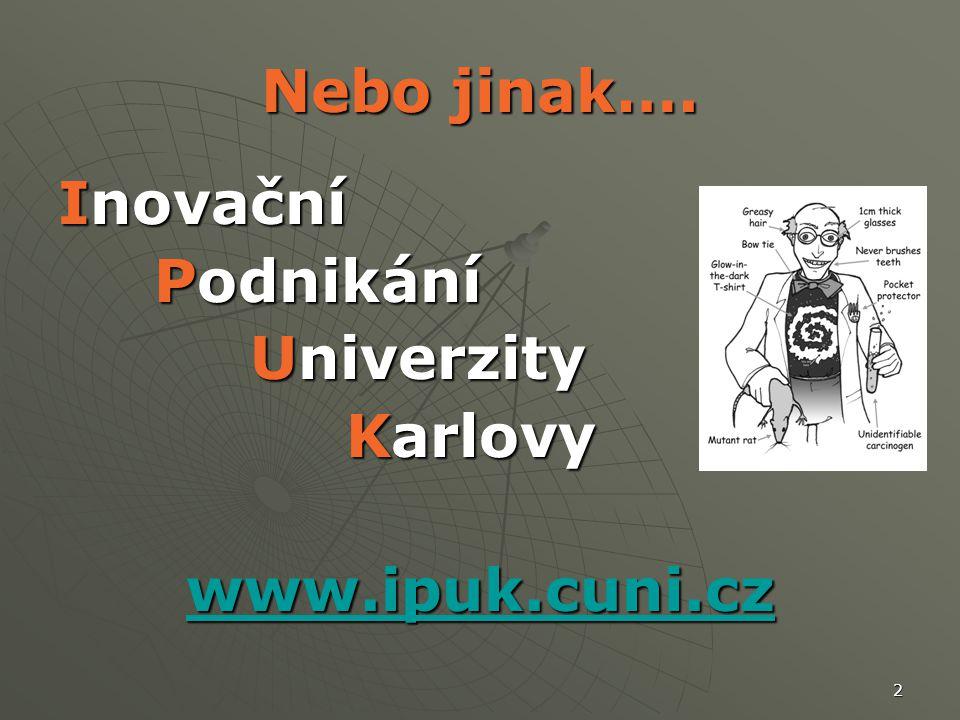 2 Nebo jinak…. Inovační Podnikání Univerzity Karlovy www.ipuk.cuni.cz
