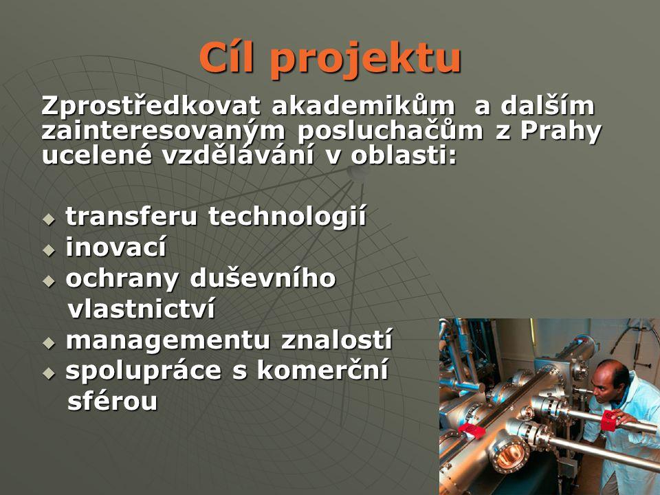 3 Cíl projektu Zprostředkovat akademikům a dalším zainteresovaným posluchačům z Prahy ucelené vzdělávání v oblasti:  transferu technologií  inovací  ochrany duševního vlastnictví vlastnictví  managementu znalostí  spolupráce s komerční sférou sférou