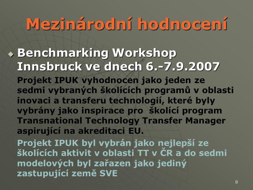 8 Mezinárodní hodnocení  Benchmarking Workshop Innsbruck ve dnech 6.-7.9.2007 Projekt IPUK vyhodnocen jako jeden ze sedmi vybraných školících programů v oblasti inovaci a transferu technologií, které byly vybrány jako inspirace pro školící program Transnational Technology Transfer Manager aspirující na akreditaci EU.