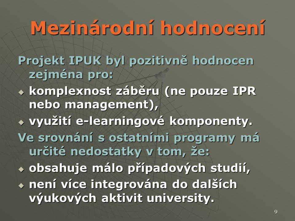 9 Mezinárodní hodnocení Projekt IPUK byl pozitivně hodnocen zejména pro:  komplexnost záběru (ne pouze IPR nebo management),  využití e-learningové